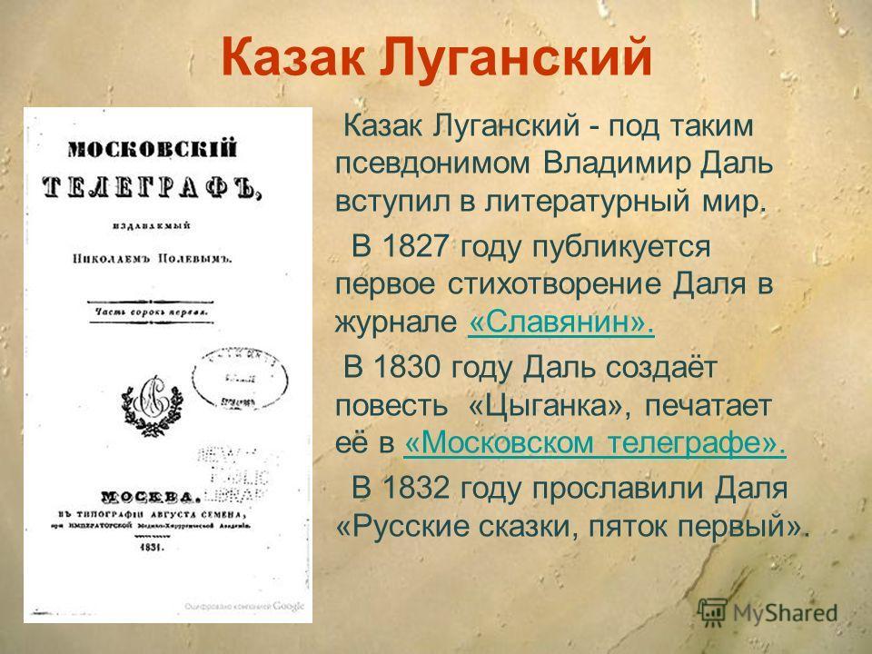 Казак Луганский Казак Луганский - под таким псевдонимом Владимир Даль вступил в литературный мир. В 1827 году публикуется первое стихотворение Даля в журнале «Славянин».«Славянин». В 1830 году Даль создаёт повесть «Цыганка», печатает её в «Московском