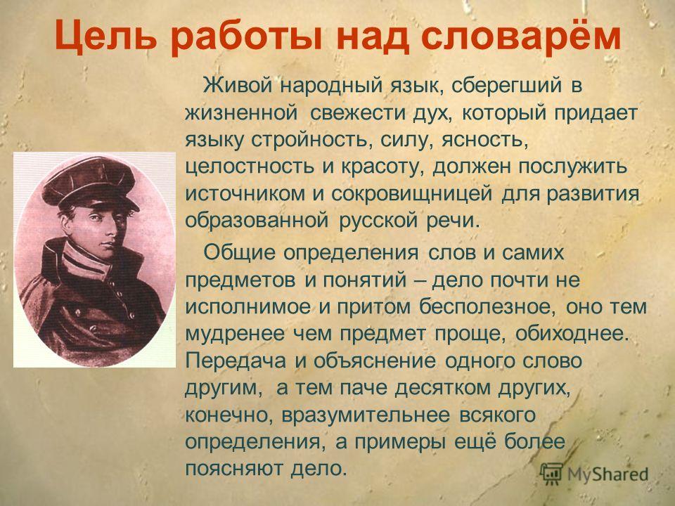 Цель работы над словарём Живой народный язык, сберегший в жизненной свежести дух, который придает языку стройность, силу, ясность, целостность и красоту, должен послужить источником и сокровищницей для развития образованной русской речи. Общие опреде