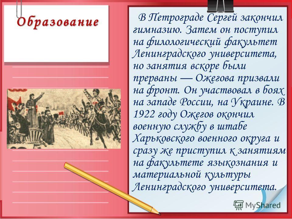 Образование В Петрограде Сергей закончил гимназию. Затем он поступил на филологический факультет Ленинградского университета, но занятия вскоре были прерваны Ожегова призвали на фронт. Он участвовал в боях на западе России, на Украине. В 1922 году Ож