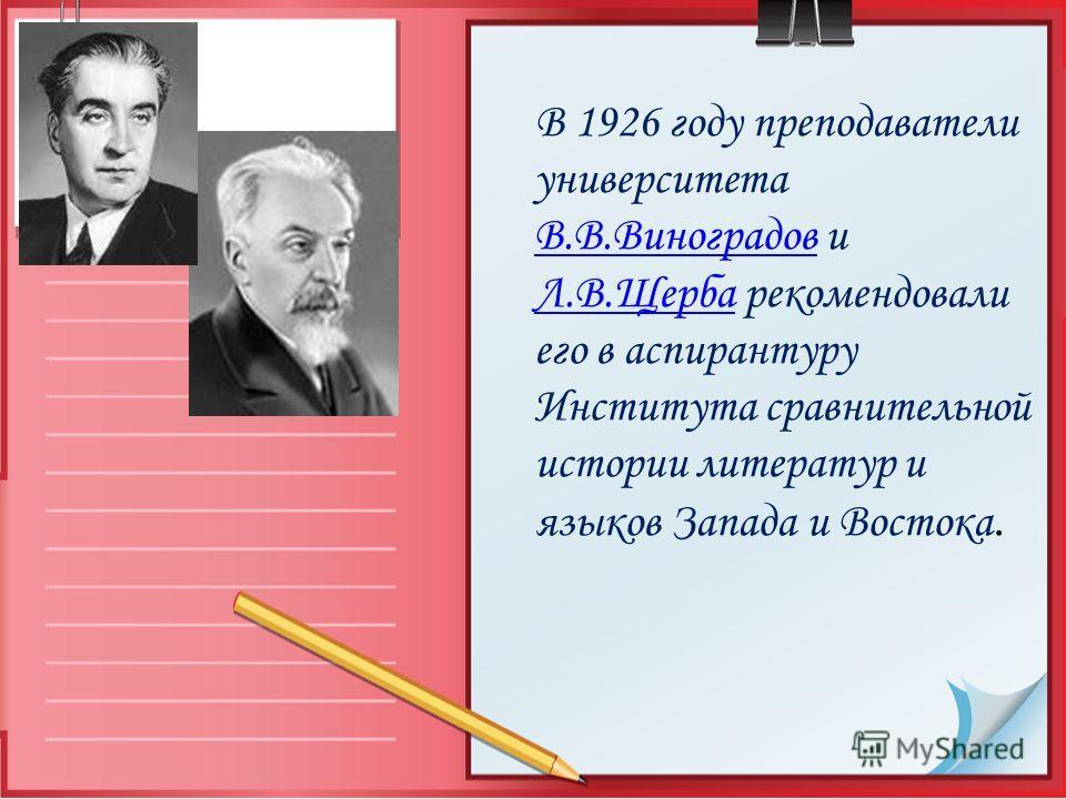 В 1926 году преподаватели университета В.В.Виноградов и Л.В.Щерба рекомендовали его в аспирантуру Института сравнительной истории литератур и языков Запада и Востока. В.В.Виноградов Л.В.Щерба