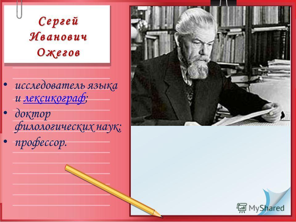 Сергей Иванович Ожегов исследователь языка и лексикограф;лексикограф доктор филологических наук; профессор.