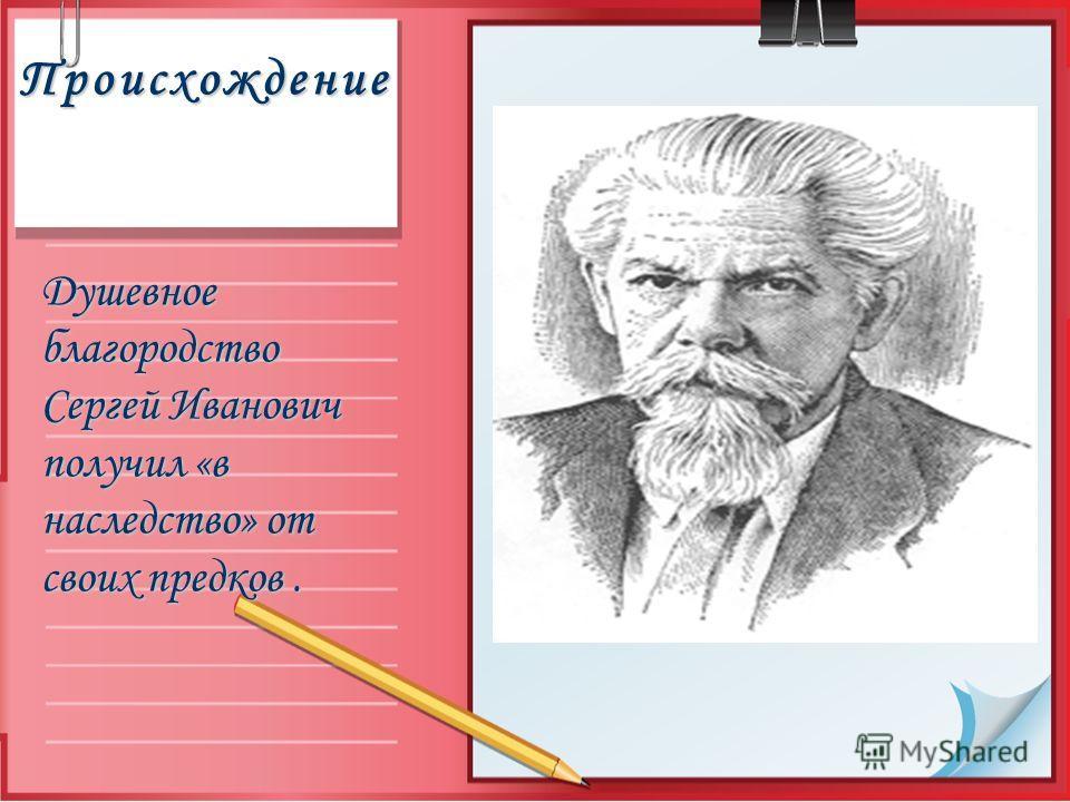 Происхождение Душевное благородство Сергей Иванович получил «в наследство» от своих предков.
