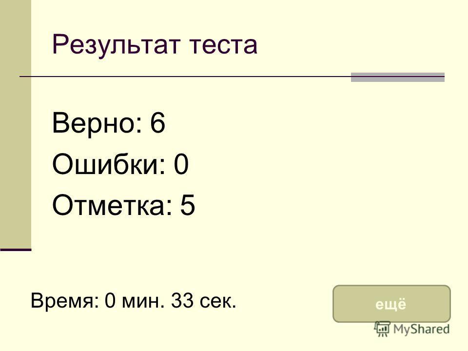 Результат теста Верно: 6 Ошибки: 0 Отметка: 5 Время: 0 мин. 33 сек. ещё