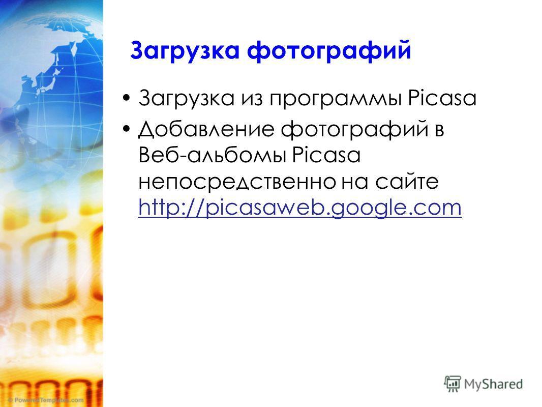 Загрузка фотографий Загрузка из программы Picasa Добавление фотографий в Веб-альбомы Picasa непосредственно на сайте http://picasaweb.google.com http://picasaweb.google.com