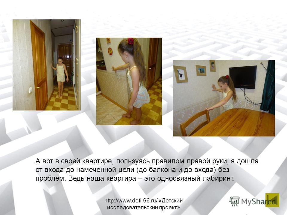 http://www.deti-66.ru/ «Детский исследовательский проект» А вот в своей квартире, пользуясь правилом правой руки, я дошла от входа до намеченной цели (до балкона и до входа) без проблем. Ведь наша квартира – это односвязный лабиринт.