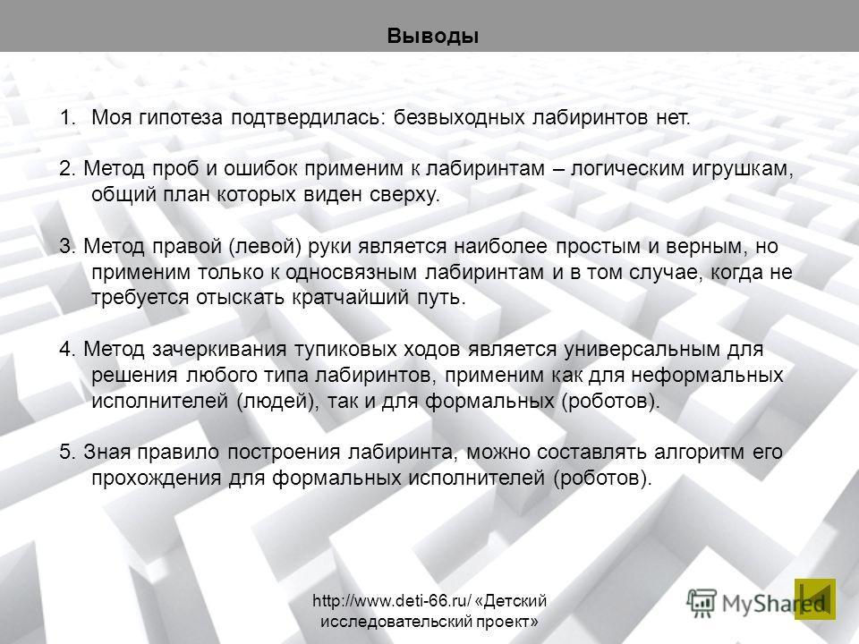 http://www.deti-66.ru/ «Детский исследовательский проект» 1.Моя гипотеза подтвердилась: безвыходных лабиринтов нет. 2. Метод проб и ошибок применим к лабиринтам – логическим игрушкам, общий план которых виден сверху. 3. Метод правой (левой) руки явля
