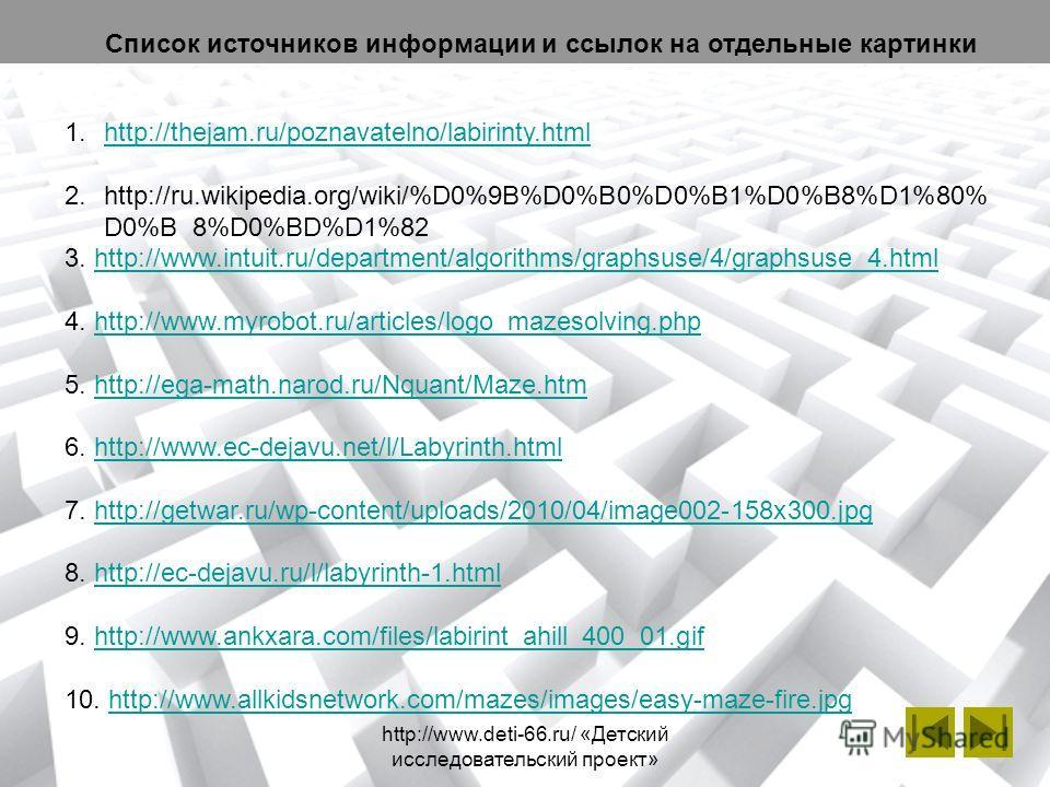 http://www.deti-66.ru/ «Детский исследовательский проект» 1.http://thejam.ru/poznavatelno/labirinty.htmlhttp://thejam.ru/poznavatelno/labirinty.html 2.http://ru.wikipedia.org/wiki/%D0%9B%D0%B0%D0%B1%D0%B8%D1%80% D0%B 8%D0%BD%D1%82 3. http://www.intui