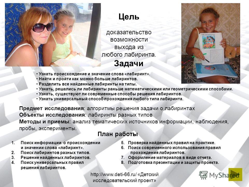 http://www.deti-66.ru/ «Детский исследовательский проект» Цель доказательство возможности выхода из любого лабиринта. Задачи Узнать происхождение и значение слова «лабиринт». Найти и пройти как можно больше лабиринтов. Разделить все найденные лабирин
