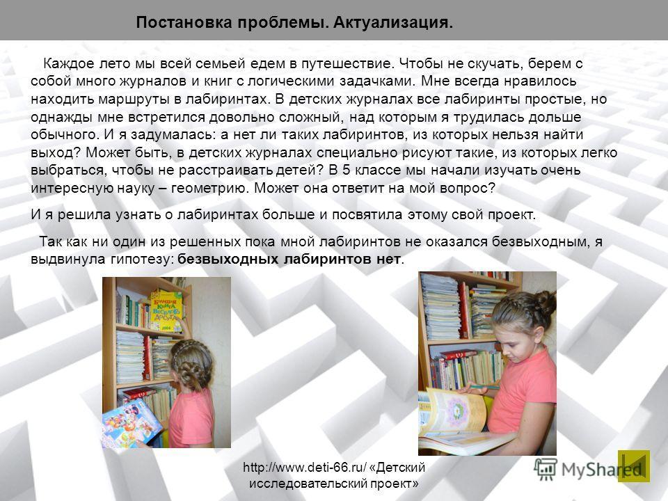 http://www.deti-66.ru/ «Детский исследовательский проект» Постановка проблемы. Актуализация. Каждое лето мы всей семьей едем в путешествие. Чтобы не скучать, берем с собой много журналов и книг с логическими задачками. Мне всегда нравилось находить м