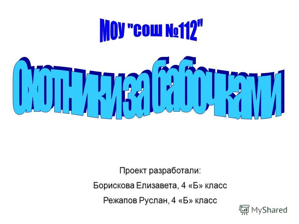 Проект разработали: Борискова Елизавета, 4 «Б» класс Режапов Руслан, 4 «Б» класс