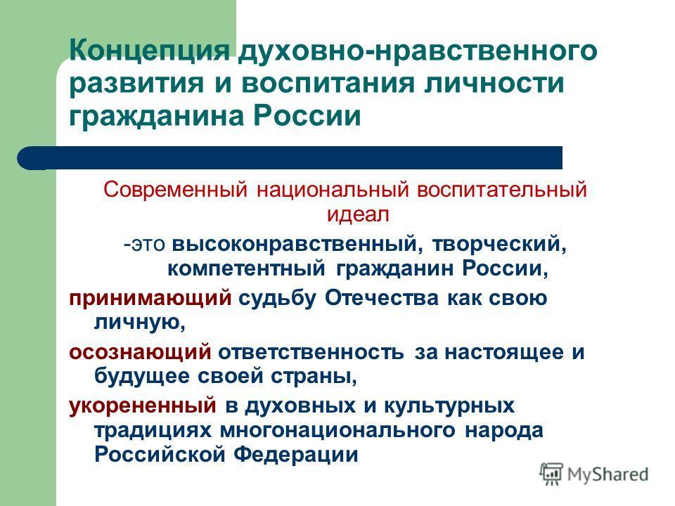 Концепция духовно-нравственного развития и воспитания личности гражданина России Современный национальный воспитательный идеал -это высоконравственный, творческий, компетентный гражданин России, принимающий судьбу Отечества как свою личную, осознающи