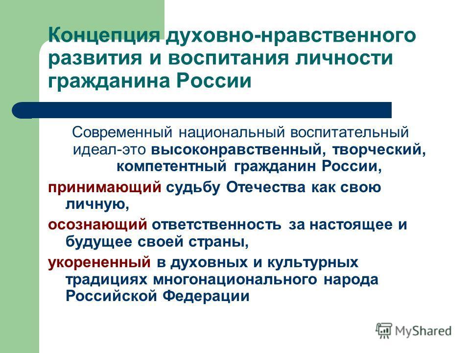 Концепция духовно-нравственного развития и воспитания личности гражданина России Современный национальный воспитательный идеал-это высоконравственный, творческий, компетентный гражданин России, принимающий судьбу Отечества как свою личную, осознающий