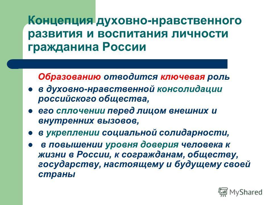 Концепция духовно-нравственного развития и воспитания личности гражданина России Образованию отводится ключевая роль в духовно-нравственной консолидации российского общества, его сплочении перед лицом внешних и внутренних вызовов, в укреплении социал