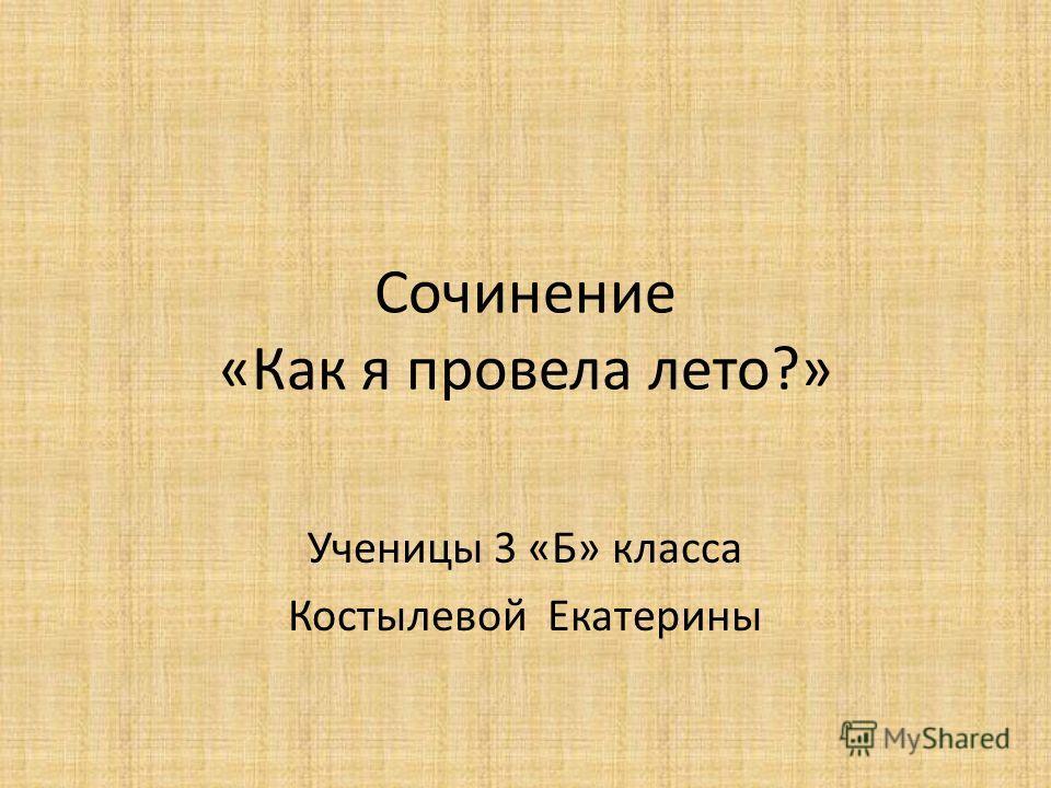 Сочинение «Как я провела лето?» Ученицы 3 «Б» класса Костылевой Екатерины