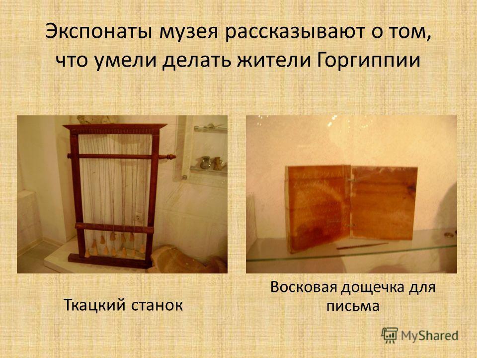 Экспонаты музея рассказывают о том, что умели делать жители Горгиппии Ткацкий станок Восковая дощечка для письма