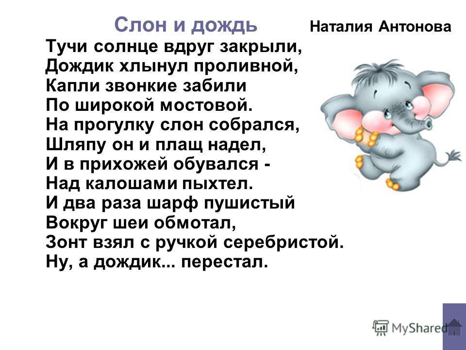 Слон и дождь Наталия Антонова Тучи солнце вдруг закрыли, Дождик хлынул проливной, Капли звонкие забили По широкой мостовой. На прогулку слон собрался, Шляпу он и плащ надел, И в прихожей обувался - Над калошами пыхтел. И два раза шарф пушистый Вокруг