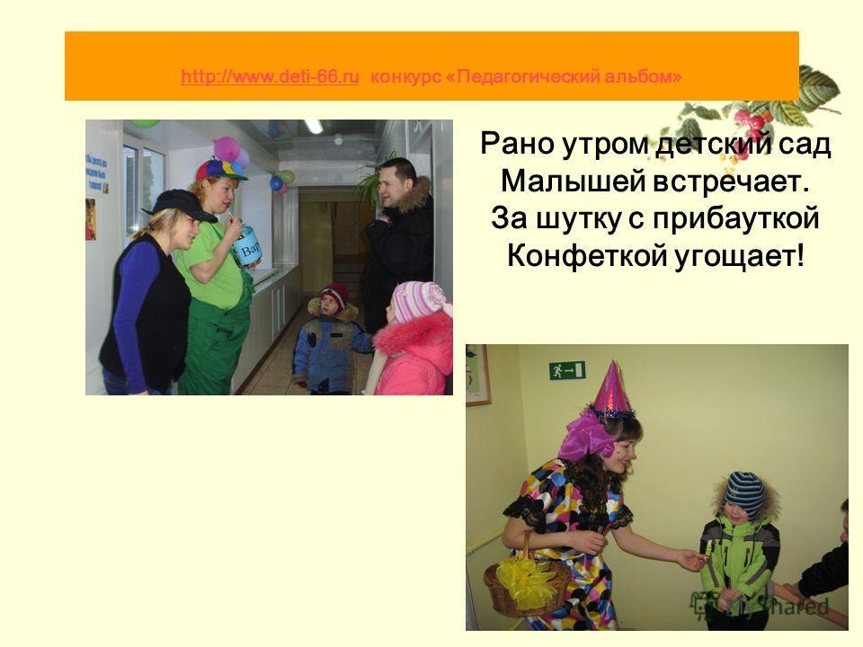 Рано утром детский сад Малышей встречает. За шутку с прибауткой Конфеткой угощает! http://www.deti-66.ru http://www.deti-66.ru конкурс «Педагогический альбом»