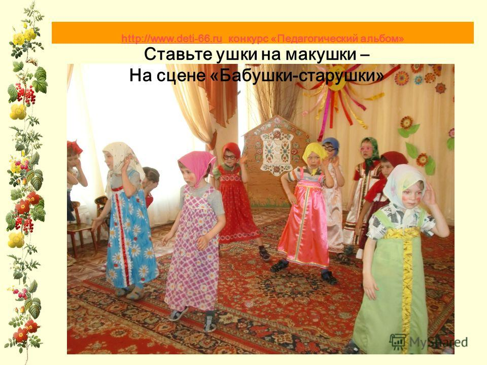 Ставьте ушки на макушки – На сцене «Бабушки-старушки» http://www.deti-66.ru http://www.deti-66.ru конкурс «Педагогический альбом»