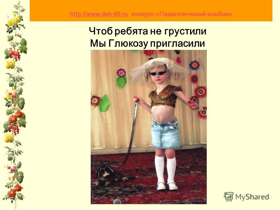 Чтоб ребята не грустили Мы Глюкозу пригласили http://www.deti-66.ru http://www.deti-66.ru конкурс «Педагогический альбом»