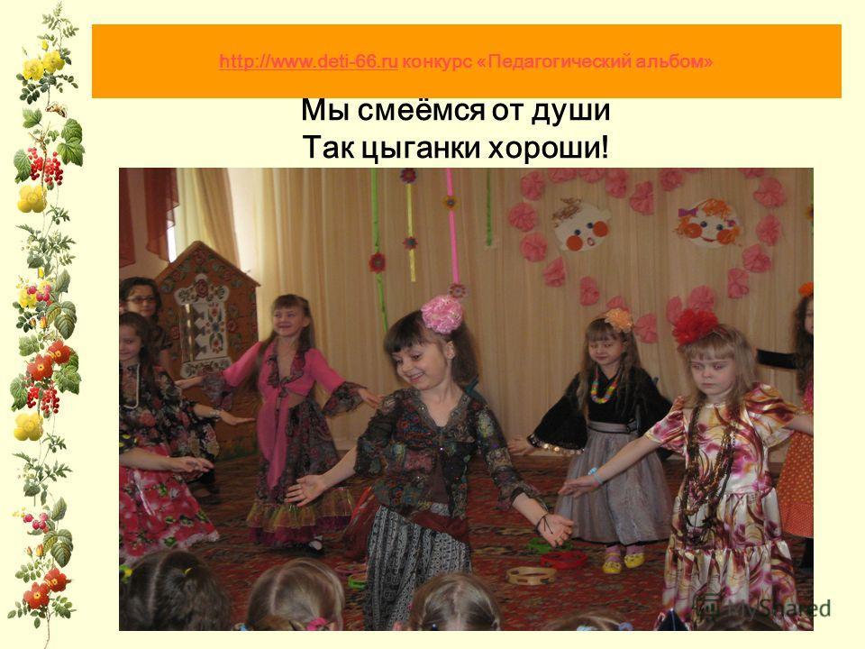 Мы смеёмся от души Так цыганки хороши! http://www.deti-66.ruhttp://www.deti-66.ru конкурс «Педагогический альбом»