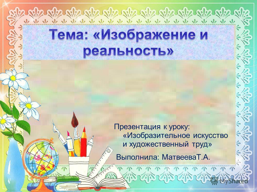 Презентация к уроку: «Изобразительное искусство и художественный труд» Выполнила: МатвееваТ.А.