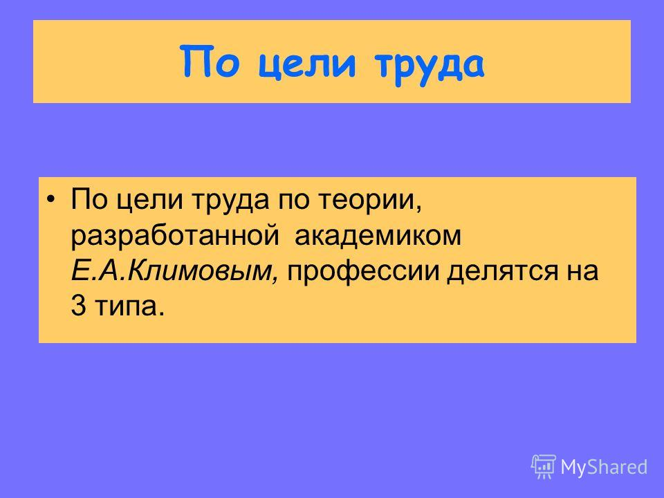 По цели труда По цели труда по теории, разработанной академиком Е.А.Климовым, профессии делятся на 3 типа.