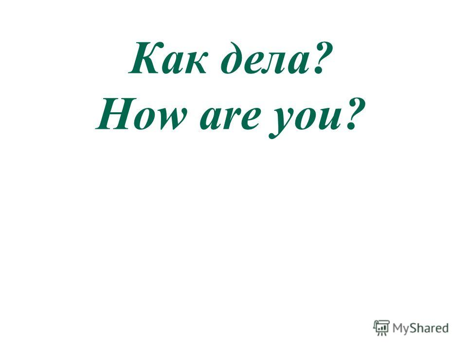 Как дела? How are you?