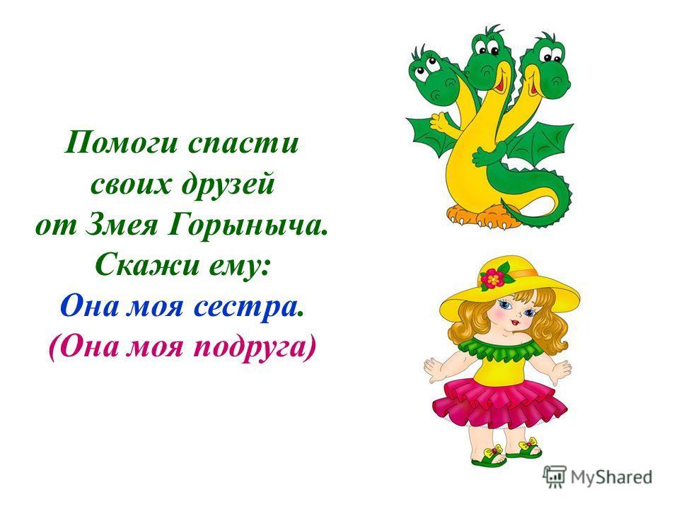 Помоги спасти своих друзей от Змея Горыныча. Скажи ему: Он мой брат. (Или: Он мой друг.)