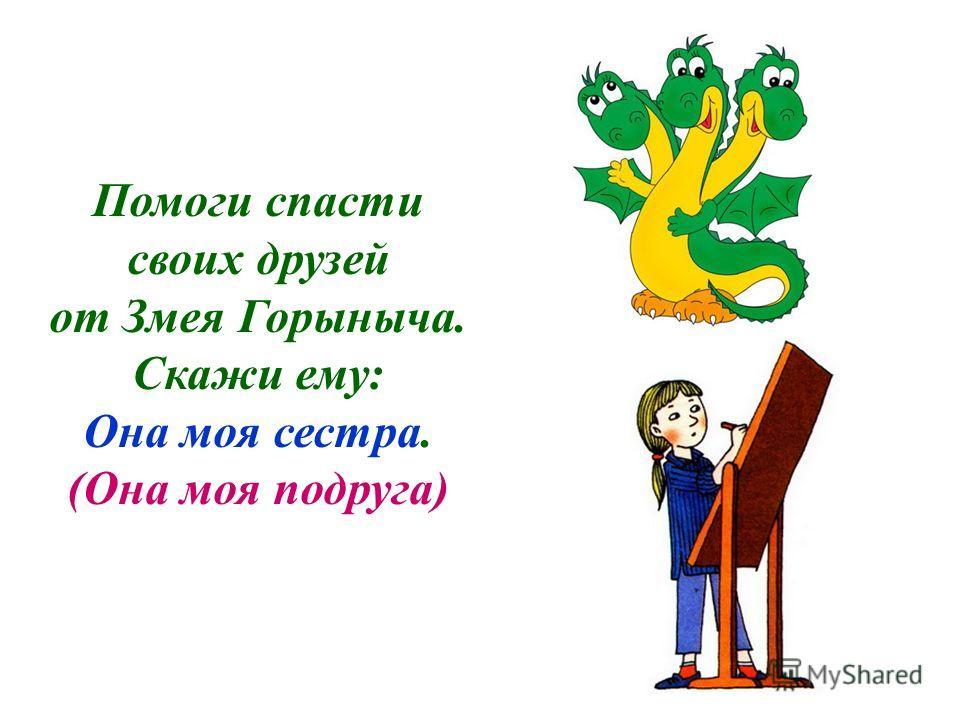 Помоги спасти своих друзей от Змея Горыныча. Скажи ему: Она моя сестра. (Она моя подруга)