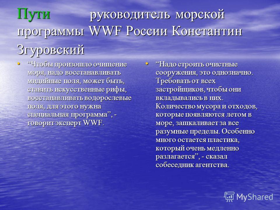 Пути руководитель морской программы WWF России Константин Згуровский Чтобы произошло очищение моря, надо восстанавливать мидийные поля, может быть, ставить искусственные рифы, восстанавливать водорослевые поля, для этого нужна специальная программа,