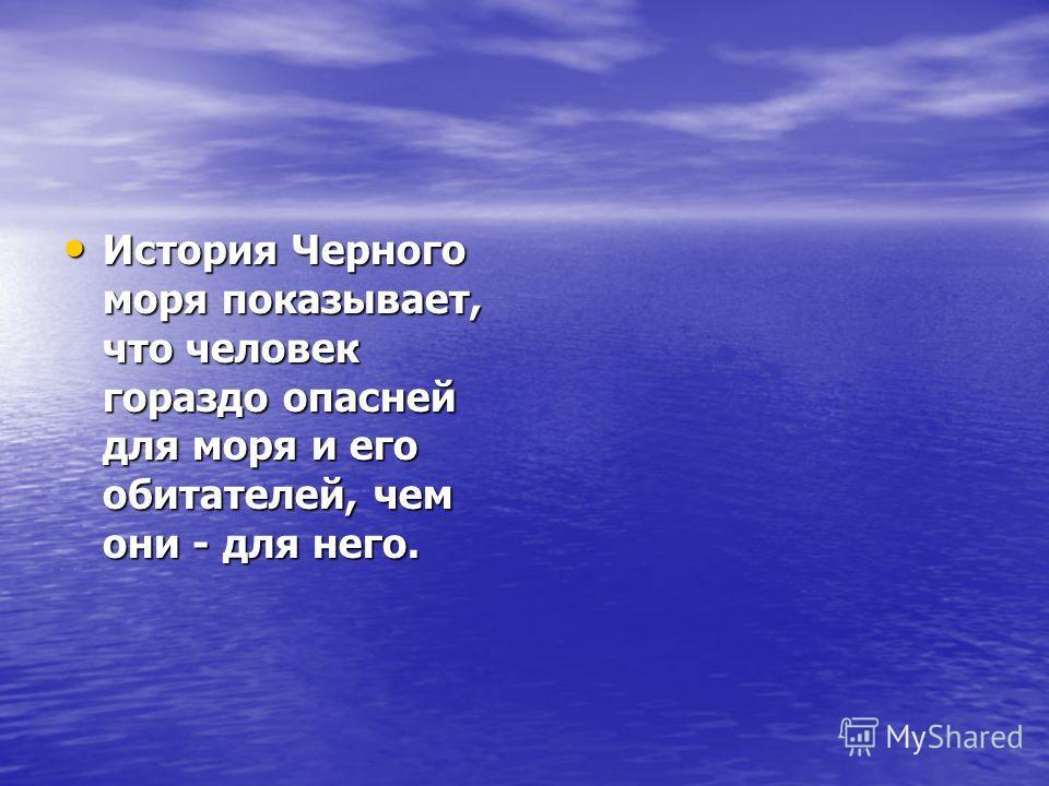 История Черного моря показывает, что человек гораздо опасней для моря и его обитателей, чем они - для него. История Черного моря показывает, что человек гораздо опасней для моря и его обитателей, чем они - для него.