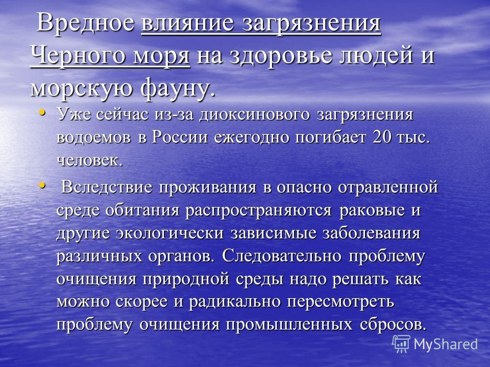 Вредное влияние загрязнения Черного моря на здоровье людей и морскую фауну. Вредное влияние загрязнения Черного моря на здоровье людей и морскую фауну. Уже сейчас из-за диоксинового загрязнения водоемов в России ежегодно погибает 20 тыс. человек. Уже