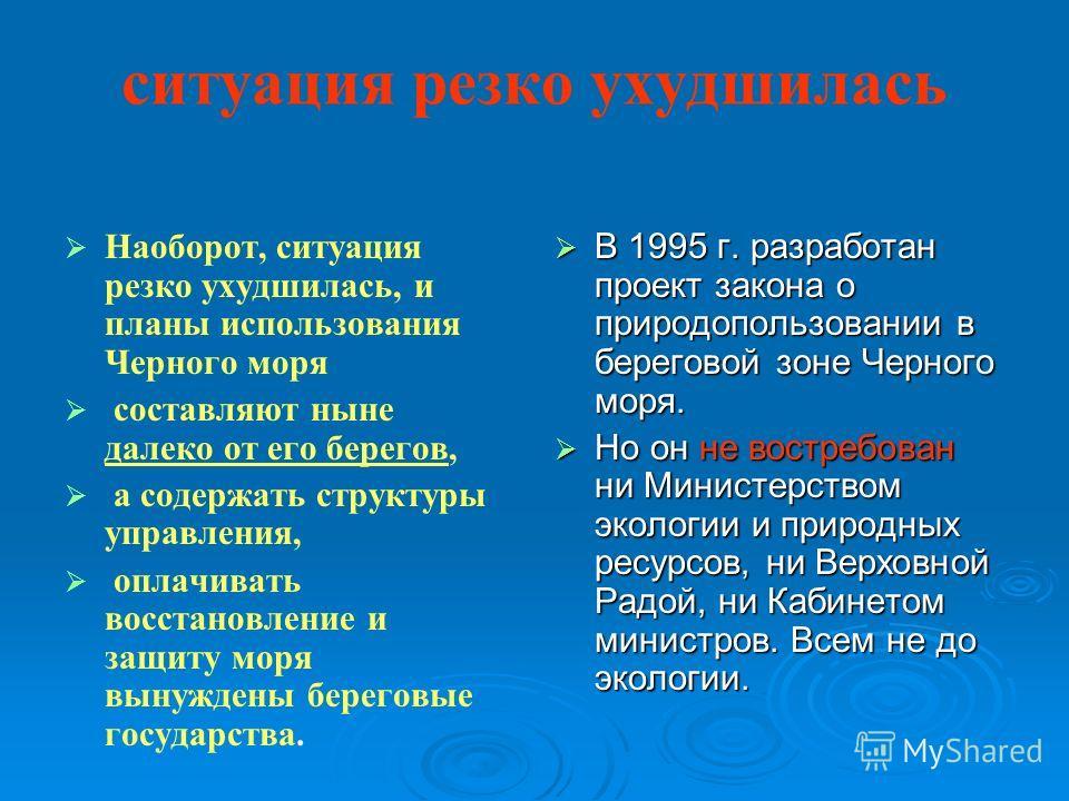 ситуация резко ухудшилась Наоборот, ситуация резко ухудшилась, и планы использования Черного моря составляют ныне далеко от его берегов, а содержать структуры управления, оплачивать восстановление и защиту моря вынуждены береговые государства. В 1995