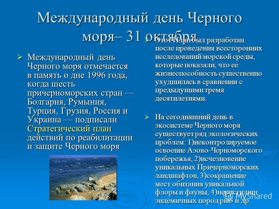 Международный день Черного моря– 31 октября Международный день Черного моря отмечается в память о дне 1996 года, когда шесть причерноморских стран Болгария, Румыния, Турция, Грузия, Россия и Украина подписали Стратегический план действий по реабилита