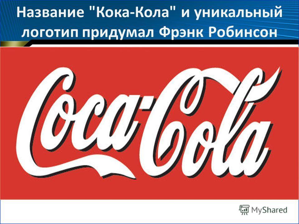 Название Кока-Кола и уникальный логотип придумал Фрэнк Робинсон