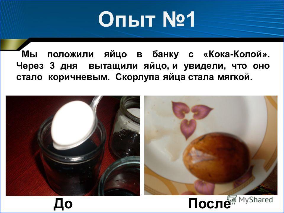 Опыт 1 Мы положили яйцо в банку с «Кока-Колой». Через 3 дня вытащили яйцо, и увидели, что оно стало коричневым. Скорлупа яйца стала мягкой. ДоПосле