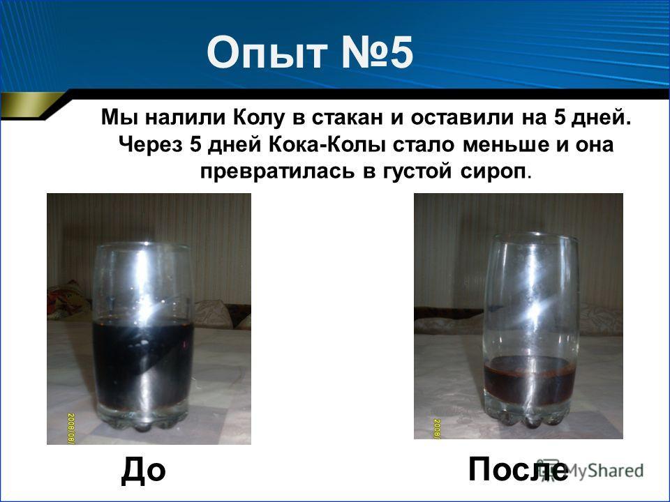 Опыт 5 После Мы налили Колу в стакан и оставили на 5 дней. Через 5 дней Кока-Колы стало меньше и она превратилась в густой сироп. До