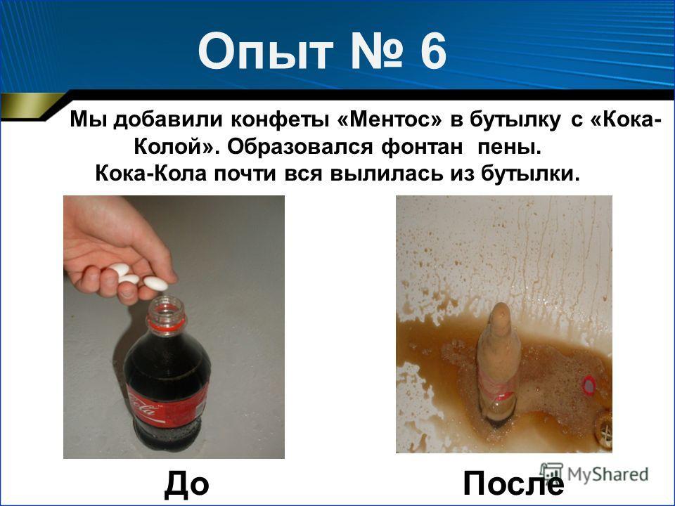 Мы добавили конфеты «Ментос» в бутылку с «Кока- Колой». Образовался фонтан пены. Кока-Кола почти вся вылилась из бутылки. Опыт 6 ДоПосле