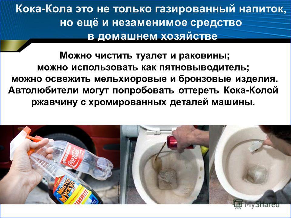 Можно чистить туалет и раковины; можно использовать как пятновыводитель; можно освежить мельхиоровые и бронзовые изделия. Автолюбители могут попробовать оттереть Кока-Колой ржавчину с хромированных деталей машины. Кока-Кола это не только газированный