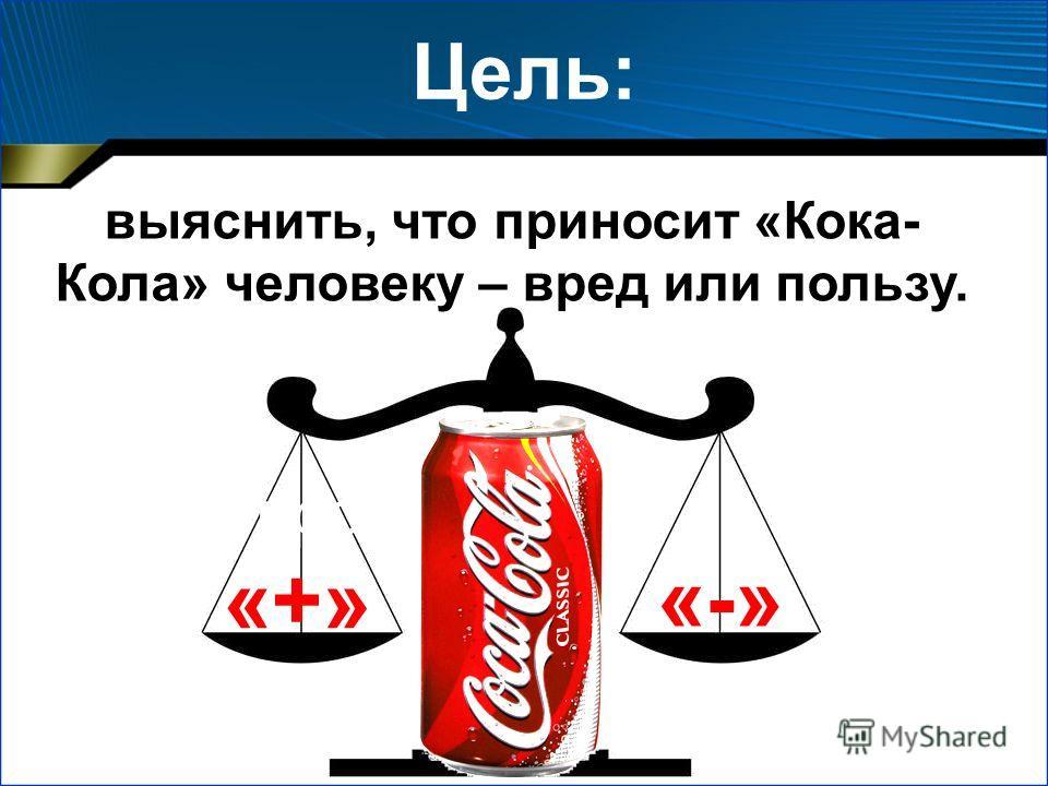 Цель проекта: Цель: выяснить, что приносит «Кока- Кола» человеку – вред или пользу. «+» «-»