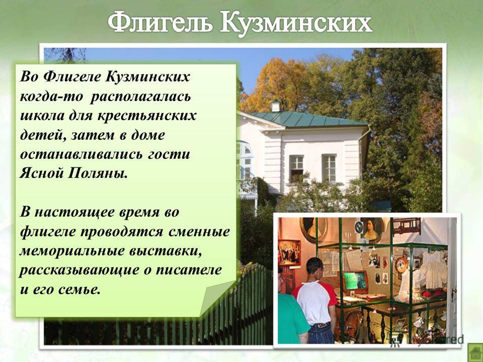 Во Флигеле Кузминских когда-то располагалась школа для крестьянских детей, затем в доме останавливались гости Ясной Поляны. В настоящее время во флигеле проводятся сменные мемориальные выставки, рассказывающие о писателе и его семье. Во Флигеле Кузми
