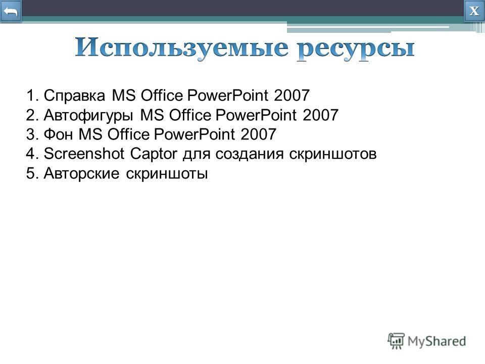 ХХХХ ХХХХ 1. Справка MS Office PowerPoint 2007 2. Автофигуры MS Office PowerPoint 2007 3. Фон MS Office PowerPoint 2007 4. Screenshot Captor для создания скриншотов 5. Авторские скриншоты