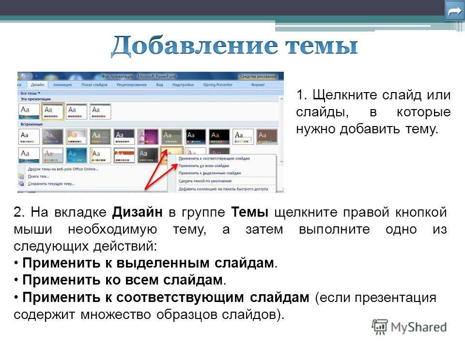 1. Щелкните слайд или слайды, в которые нужно добавить тему. 2. На вкладке Дизайн в группе Темы щелкните правой кнопкой мыши необходимую тему, а затем выполните одно из следующих действий: Применить к выделенным слайдам. Применить ко всем слайдам. Пр