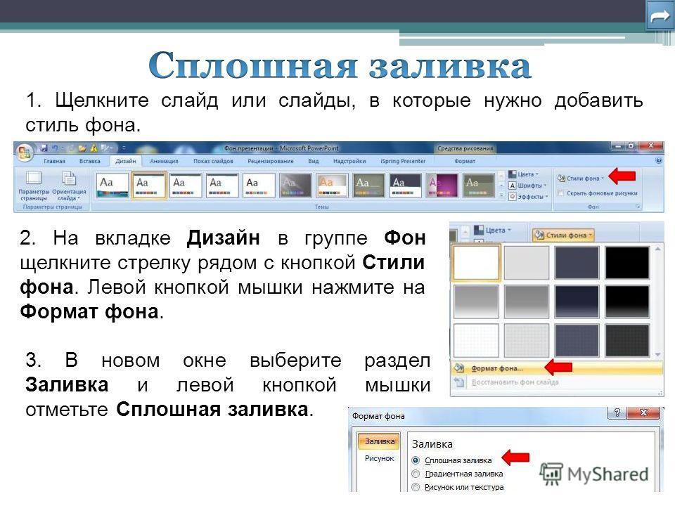 2. На вкладке Дизайн в группе Фон щелкните стрелку рядом с кнопкой Стили фона. Левой кнопкой мышки нажмите на Формат фона. 1. Щелкните слайд или слайды, в которые нужно добавить стиль фона. 3. В новом окне выберите раздел Заливка и левой кнопкой мышк