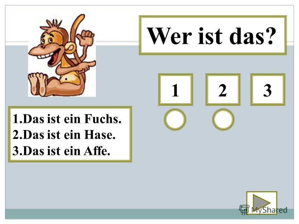 123 Wer ist das? 1.Das ist ein Fuchs. 2.Das ist ein Hase. 3.Das ist ein Affe.