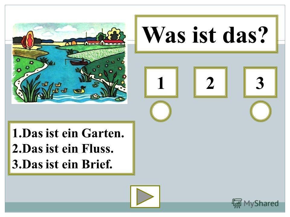 312 Was ist das? 1.Das ist ein Garten. 2.Das ist ein Fluss. 3.Das ist ein Brief.