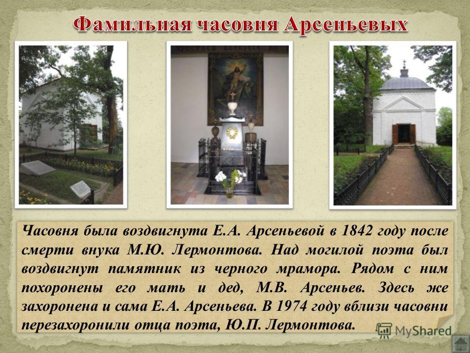 Часовня была воздвигнута Е.А. Арсеньевой в 1842 году после смерти внука М.Ю. Лермонтова. Над могилой поэта был воздвигнут памятник из черного мрамора. Рядом с ним похоронены его мать и дед, М.В. Арсеньев. Здесь же захоронена и сама Е.А. Арсеньева. В
