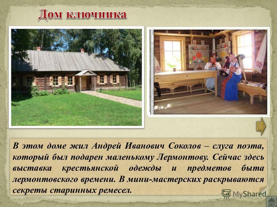 В этом доме жил Андрей Иванович Соколов – слуга поэта, который был подарен маленькому Лермонтову. Сейчас здесь выставка крестьянской одежды и предметов быта лермонтовского времени. В мини-мастерских раскрываются секреты старинных ремесел.