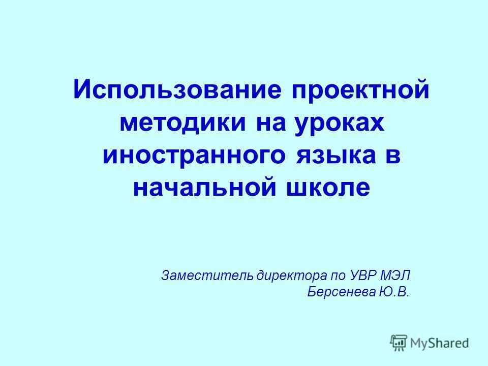 Использование проектной методики на уроках иностранного языка в начальной школе Заместитель директора по УВР МЭЛ Берсенева Ю.В.