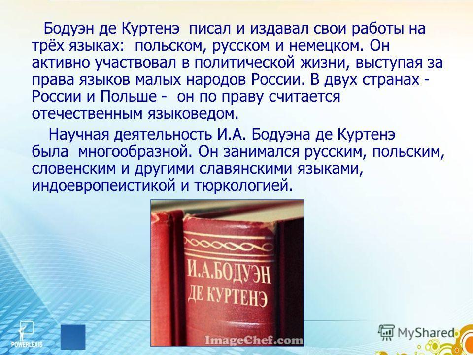 Бодуэн де Куртенэ писал и издавал свои работы на трёх языках: польском, русском и немецком. Он активно участвовал в политической жизни, выступая за права языков малых народов России. В двух странах - России и Польше - он по праву считается отечествен